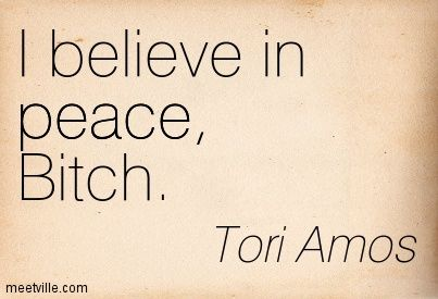 I believe in peace, Bitch. Tori Amos