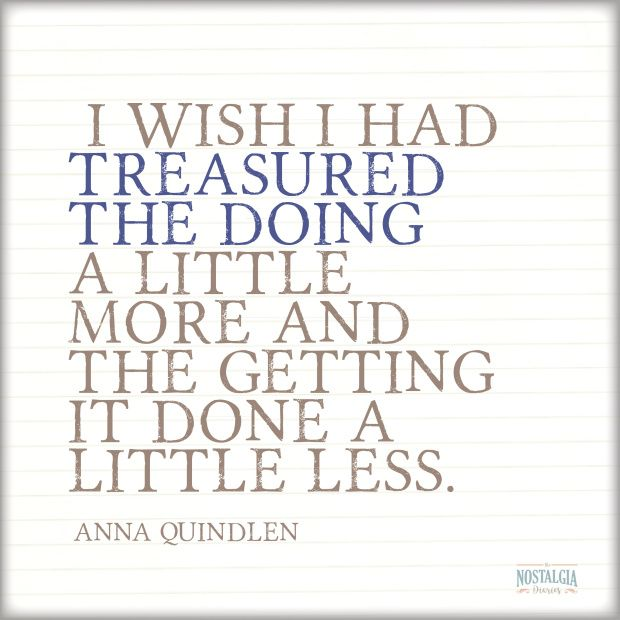 """Inspirational Quotes We Love: """"I wish I had treasured the doing more and the getting done a little less."""" - Anna Quindlen 