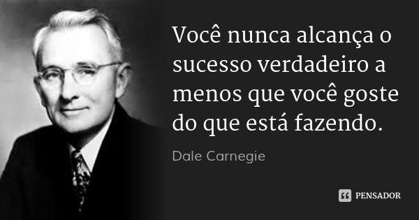 Você nunca alcança o sucesso verdadeiro a menos que você goste do que está fazendo. — Dale Carnegie