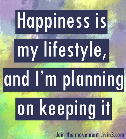 Happiness is my lifestyle, and I'm planning on keeping it. Livin3 Positive Quotes