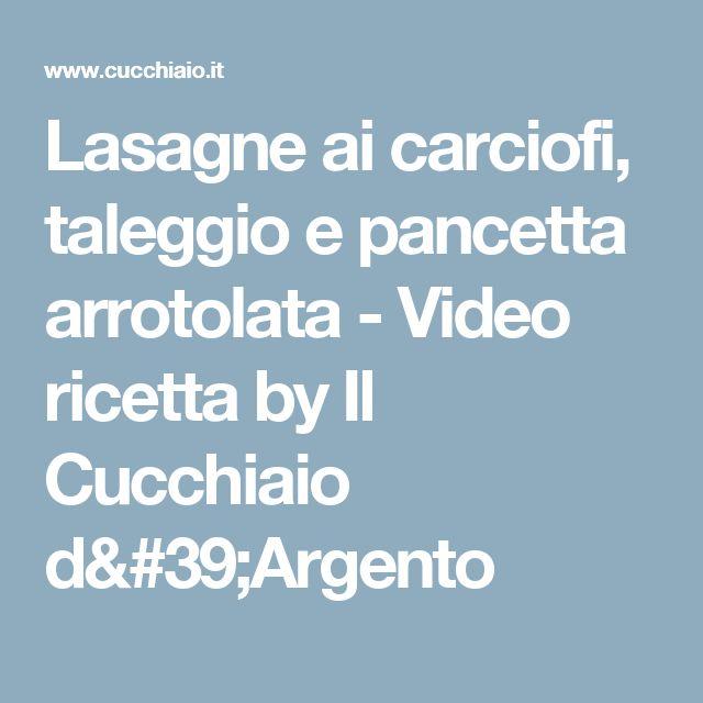 Lasagne ai carciofi, taleggio e pancetta arrotolata - Video ricetta by Il Cucchiaio d'Argento
