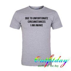 Due To Unfortunate Circumstances tshirt