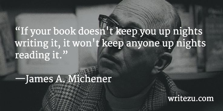 If your book doesn't keep you up nights writing it, it won't keep anyone up nights reading it. ~ James A. Michener