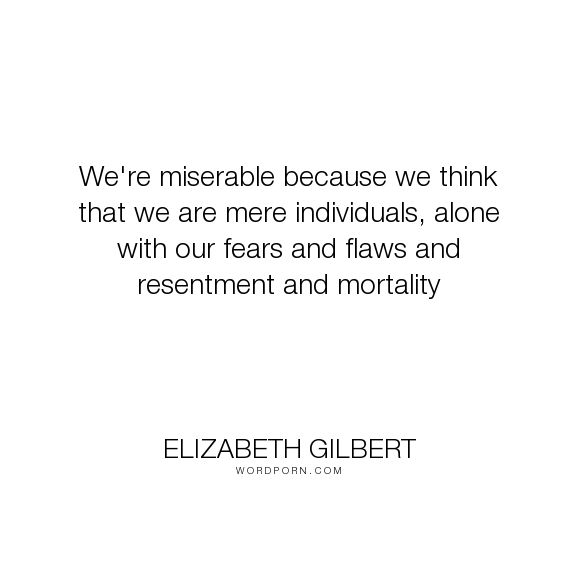 Wir sind unglücklich, weil wir denken, dass wir bloße Individuen sind, allein mit unseren Ängsten und Fehlern und Ressentiments und Sterblichkeit – WordPorn