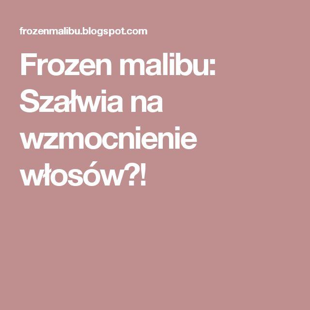 Frozen malibu: Szałwia na wzmocnienie włosów?!