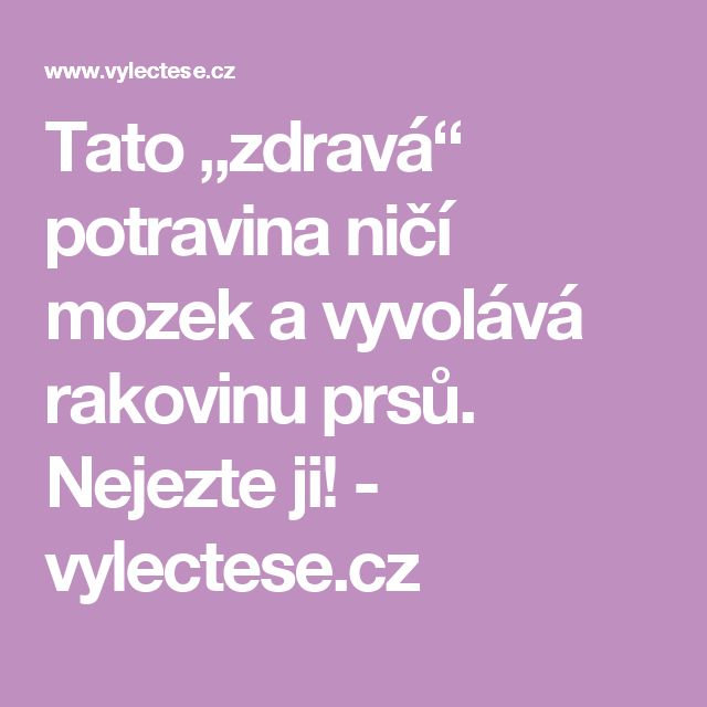 """Tato """"zdravá"""" potravina ničí mozek a vyvolává rakovinu prsů. Nejezte ji! - vylectese.cz"""