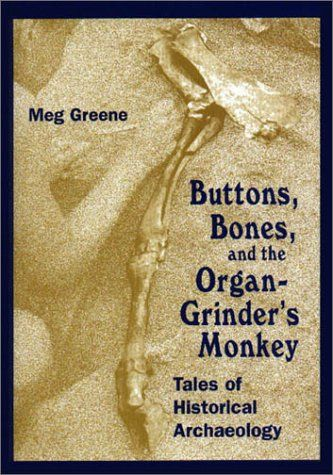 Buttons, Bones and the Organ Grinder's Monkey: Tales of Historical Archaeology by Meg Greene