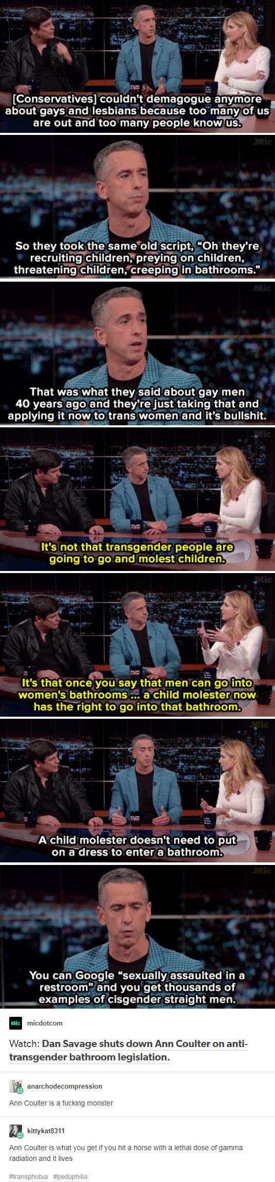 Dan Savage shuts down Ann Coulter on anti-transgender bathroom legislation. https://mic.com/articles/142978/watch-dan-savage-destroy-ann-coulter-on-anti-transgender-bathroom-legislation?utm_source=policymicTBLR&utm_medium=style&utm_campaign=social