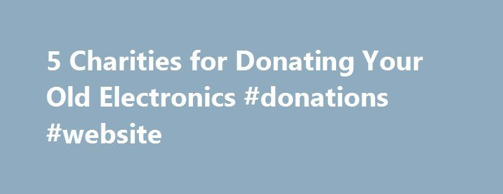 5 Charities for Donating Your Old Electronics #donations #website http://donate.nef2.com/5-charities-for-donating-your-old-electronics-donations-website/  #donate computer equipment # Mashable 5 Charities for Donating Your Old Electronics Consumer electronics, a broad category that includes TVs, computers, audio devices, phones and other related devices, currently constitutes nearly 2% of the municipal solid waste stream and is steadily rising at a rate of 8% per year. According to the EPA…