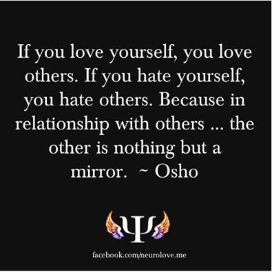 se você ama a si mesmo, você amar os outros. se você odeia a si mesmo, você odiar os outros. porque, em relação com os outros ... o outro não é senão um espelho - Osho.