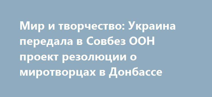 Мир и творчество: Украина передала в Совбез ООН проект резолюции о миротворцах в Донбассе https://apral.ru/2017/09/10/mir-i-tvorchestvo-ukraina-peredala-v-sovbez-oon-proekt-rezolyutsii-o-mirotvortsah-v-donbasse.html  Украинская делегация направила на рассмотрение Совета Безопасности ООН собственный проект резолюции об отправке миротворческого контингента в зоне конфликта в Донбассе. При этом замглавы администрации президента Украины Константин Елисеев отметил, что только подготовка к…