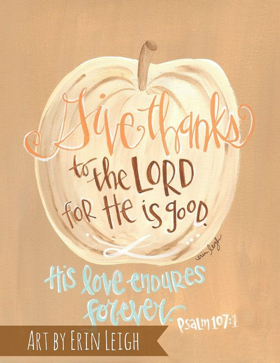 Give thanks to the Lord, for He is good. His love endures forever.  Psalm 107:1