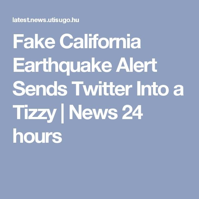 Fake California Earthquake Alert Sends Twitter Into a Tizzy | News 24 hours