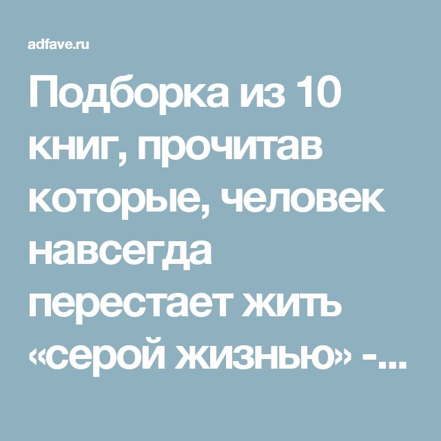 Подборка из 10 книг, прочитав которые, человек навсегда перестает жить «серой жизнью» - Adfave - Эдфейв