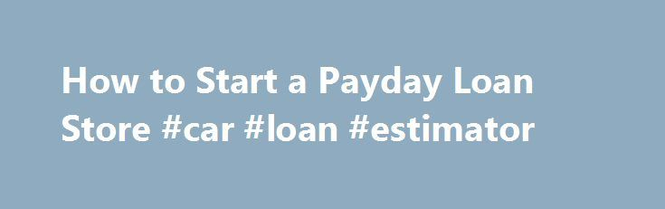 How to Start a Payday Loan Store #car #loan #estimator http://loan-credit.nef2.com/how-to-start-a-payday-loan-store-car-loan-estimator/  #payday loan store # Things You'll Need Verify that you can open a payday loan store in your state. Learn your state's regulations and the federal Truth in Lending Act. Your state may regulate the amount of money that can be loaned, the length of the loan, the number of rollovers allowed, installment repayment plans, fees you can charge and the number of…