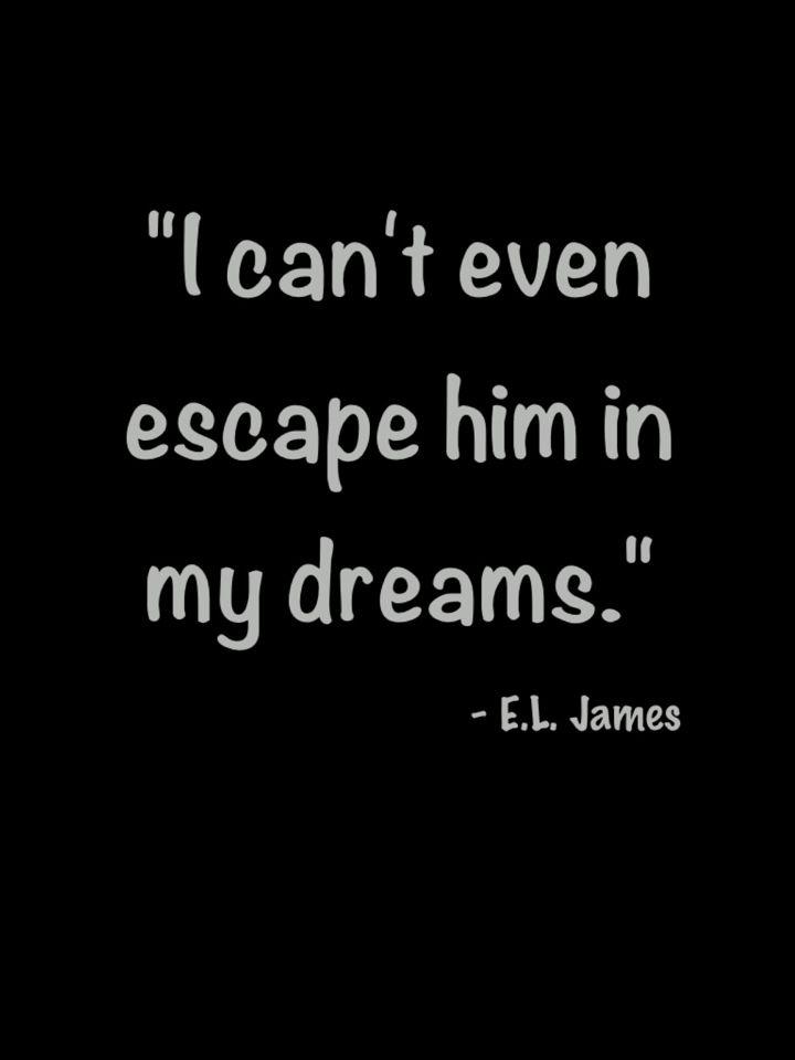 """I can't even escape him in my dreams"" E.L. James, Fifty Shades Darker"