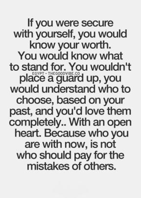 if you were secure with yourself, you would know your worth, you would know what to stand for, you wouldn't place a guard up, you would understand who to choose, based on your past