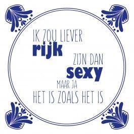 """""""Ik zou liever rijk zijn dan sexy maar ja het is zoals het is"""" Meer lieve, leuke en persoonlijke spreuken vind je op www.tegeltjeswijsheid.nl"""