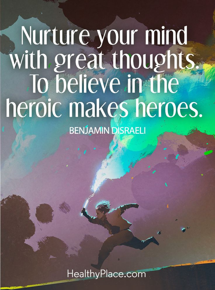 Positive Quote: Nurture your mind with great thoughts. To believe in the heroic makes heroes – Benjamin Disraeli. www.HealthyPlace.com