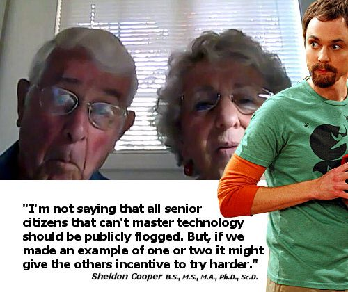"I love Sheldon. ""I'm not saying that all senior citizens that can't master technology should be publicly flogged. But, if we made an example of one or two it might give the others an incentive to try harder."""