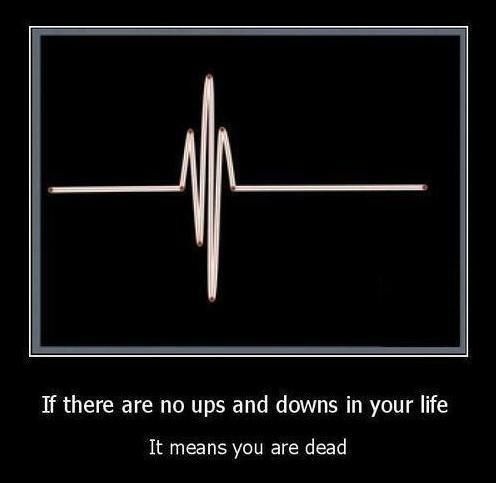If There Are No Up's And Down's In Your Life You Are Dead.....Great way to look at it - you've gotta agree!