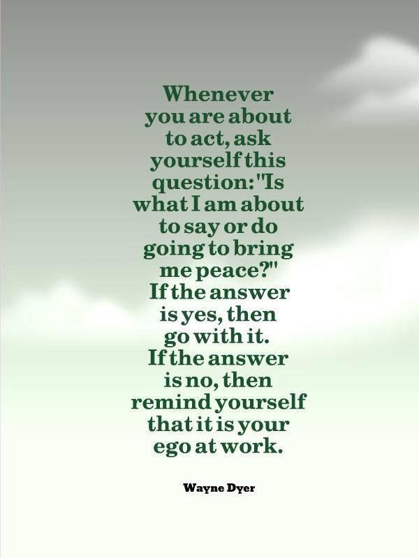 "Whenever you are about to act, ask yourself this question: ""Is what I am about to say or do going to bring me peace?"" If the answer is yes, then go with it. If the answer is no, then remind yourself that it is your ego at work. Wayne Dyer"