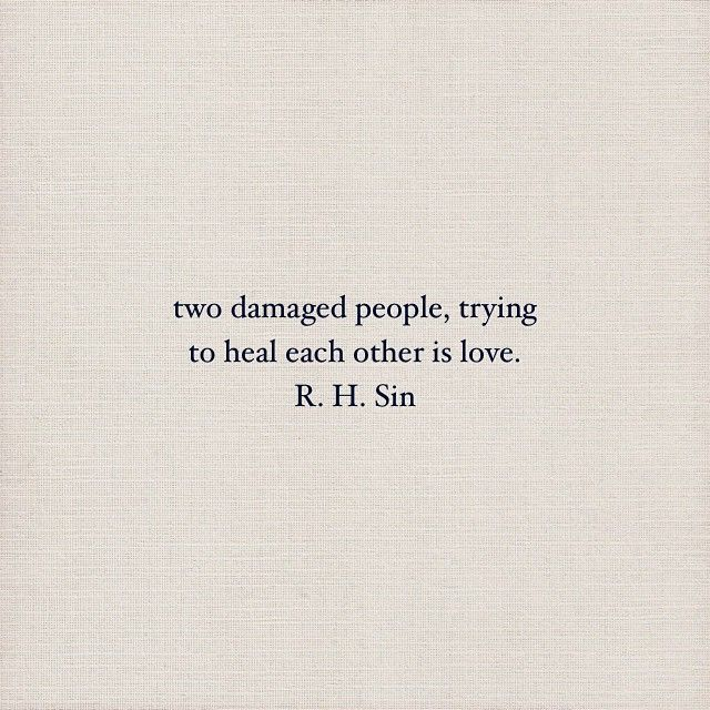 """Two damaged people, trying to heal each other is love."" - R.H. Sin"