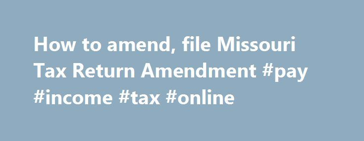 How to amend, file Missouri Tax Return Amendment #pay #income #tax #online http://incom.remmont.com/how-to-amend-file-missouri-tax-return-amendment-pay-income-tax-online/  #missouri income tax forms # How to File a Missouri Tax Amendment When Do I Have to File My Missouri Tax Amendment? Your amended Missouri state tax return should be filed within 3 years of the filing deadline for the original tax return, or 2 years from the time when tax was paid (whichever is Continue Reading