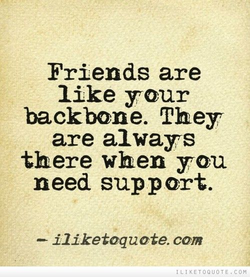 Friends are like your backbone. They are always there when