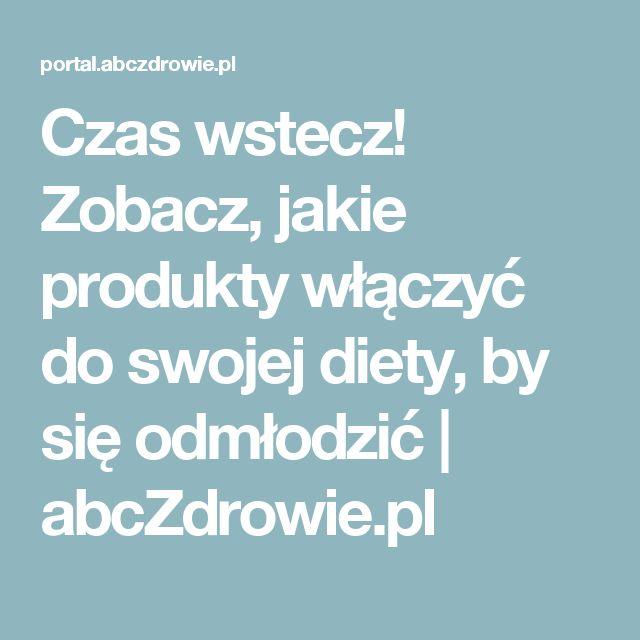 Czas wstecz! Zobacz, jakie produkty włączyć do swojej diety, by się odmłodzić   abcZdrowie.pl