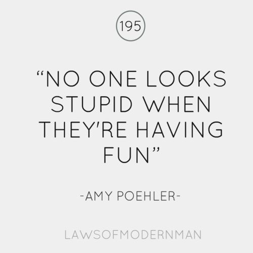 """No one looks stupid when they're having fun"" Amy Poehler"