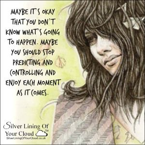 Maybe it's okay that you don't know what's going to happen. Maybe you should stop predicting and controlling and enjoy each moment as it comes. ~Mandy Hale..._More fantastic quotes on: https://www.facebook.com/SilverLiningOfYourCloud  _Follow my Quote Blog on: http://silverliningofyourcloud.wordpress.com/