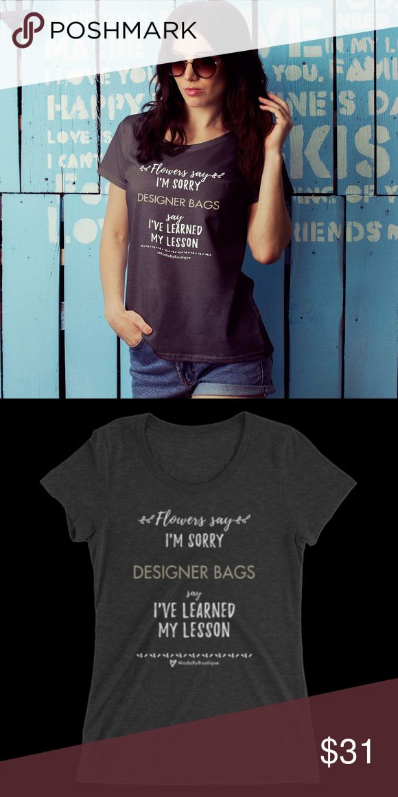 """'Designer Bags' - Womens Short Sleeve T-Shirt Women's Printed T-Shirt -  """"Flowers say 'I'm sorry' Designer Bags say 'I've Learned My Lesson"""" Original Design by us High quality! Professionally Printed on a Bella + Canvas or Anvil T-shirt - women's 100% Cotton 3 Colors - BLACK - SLATE GREY - PINK Runs true to size  LOL LOVE LV HAHA CC GG GC Meme Haute Luxury Cute Funny  Check us out on Facebook @ModaByBoutique or 'Moda Boutique SF' Moda Boutique Tops Tees - Short Sleeve"""