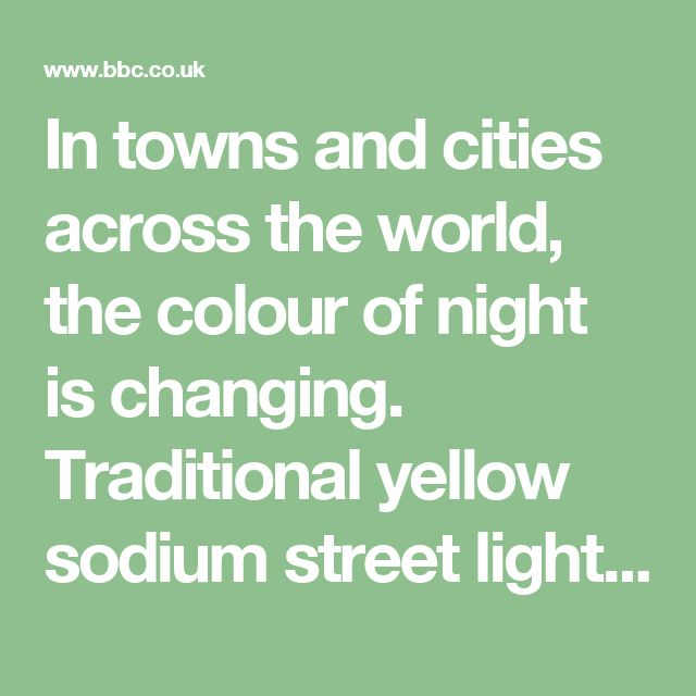 In towns and cities across the world, the colour of night is changing. Traditional yellow sodium street lights are steadily being replaced by white LED lamps. The new lights use less energy, dramatically cutting carbon emissions and saving money. But not everybody is happy.