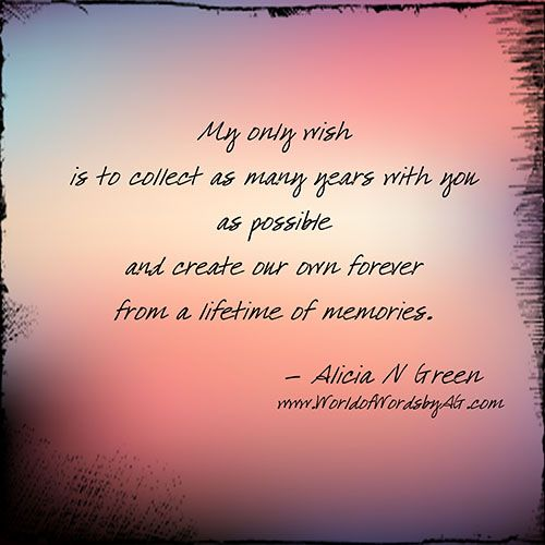 My Only Wish - Alicia N Green My only wish is to collect as many years with you as possible and create our own forever from a lifetime of memories. | Poem about true love | Love Quotes and Sayings | #WorldofWordsbyAG