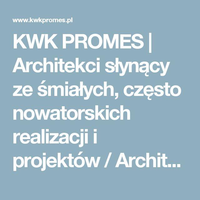 KWK PROMES   Architekci słynący ze śmiałych, często nowatorskich realizacji i projektów / Architects famous for their courageous, often innovative design.