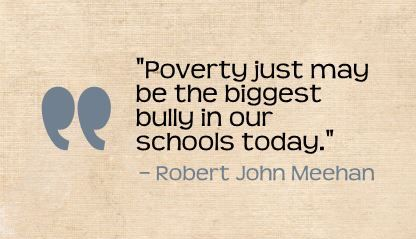 """Poverty just may be the biggest bully in our schools today."" Robert John Meehan"