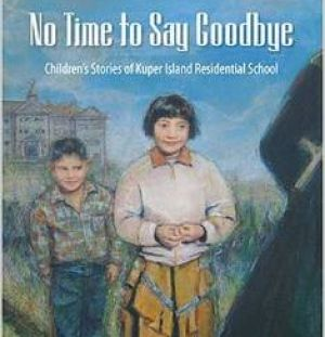 No Time to Say Goodbye: Children's Stories of Kuper Island Residential School, by Sylvia Olsen (Ages 9-12) (Sono Nis Press) This collection of fictional stories of five children sent to residential school is based on real life experiences recounted by members of the Tsartlip First Nation in B.C. The children cope as best they can at Kuper Island Residential School but it's a far cry from the life they're used to…