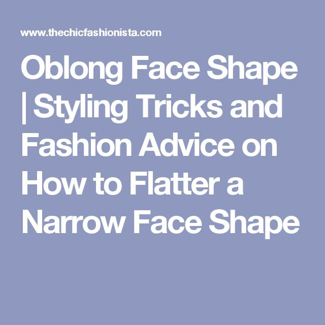 Oblong Face Shape | Styling Tricks and Fashion Advice on How to Flatter a Narrow Face Shape
