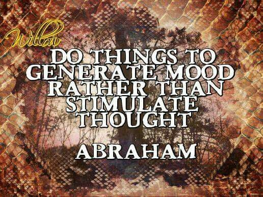 Abraham Hicks - Do things to generate mood rather than stimulate thought.