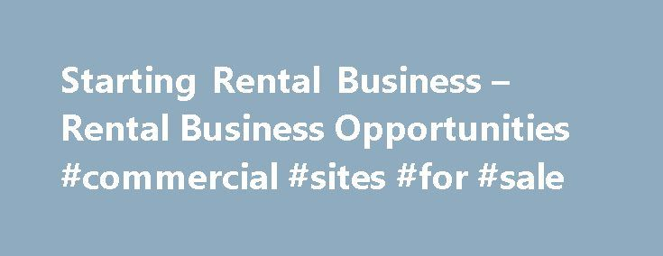 Starting Rental Business – Rental Business Opportunities #commercial #sites #for #sale http://commercial.remmont.com/starting-rental-business-rental-business-opportunities-commercial-sites-for-sale/  #business rentals # Starting Rental Business Rental Business Opportunities Rental opportunities for business range from props to limos including camping equipment, canoes and kayaks, office furniture and equipment, musical instruments, movie props, recreational vehicles, construction equipment…
