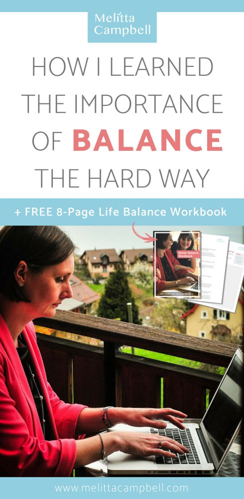 Balance - How I learned its importance of having the right life balance the hard way and how you can avoid making the same painful mistakes that I did. Plus download your FREE 8-page 'Find your Ideal Life Balance' workbook!