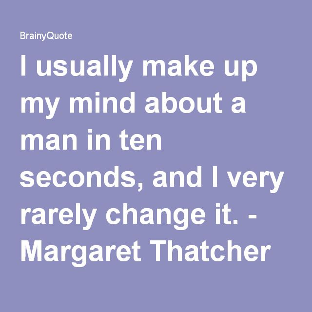I usually make up my mind about a man in ten seconds, and I very rarely change it. - Margaret Thatcher at BrainyQuote