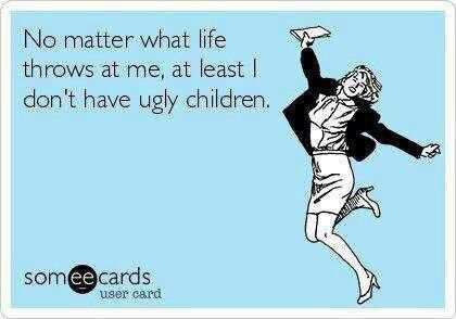 No matter what life throws at me, at least I don't have ugly children.  I think any mother can post this confidently :)
