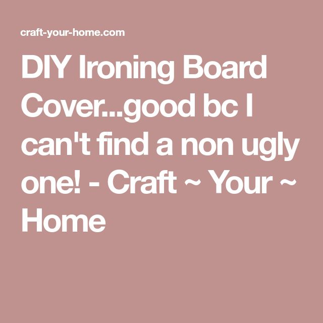 DIY Ironing Board Cover...good bc I can't find a non ugly one! - Craft ~ Your ~ Home