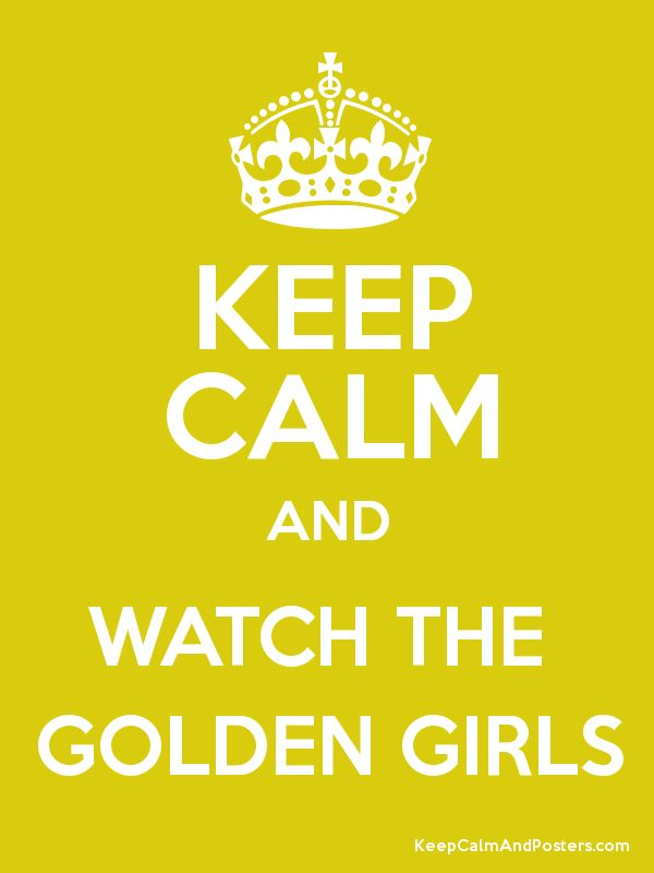 KEEP CALM AND WATCH THE GOLDEN GIRLS - Keep Calm and Posters Generator, Maker For Free - KeepCalmAndPosters.com