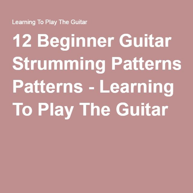12 Beginner Guitar Strumming Patterns - Learning To Play The Guitar