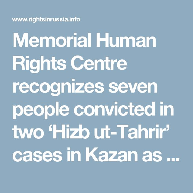 Memorial Human Rights Centre recognizes seven people convicted in two 'Hizb ut-Tahrir' cases in Kazan as political prisoners - Rights in Russia