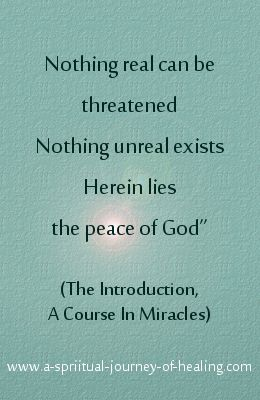 """Nothing real can be threatened. Nothing unreal exists. Herein lies the peace of God"" Click through to read about A Course In Miracles #acim http://www.a-spiritual-journey-of-healing.com/a-course-in-miracles.html"