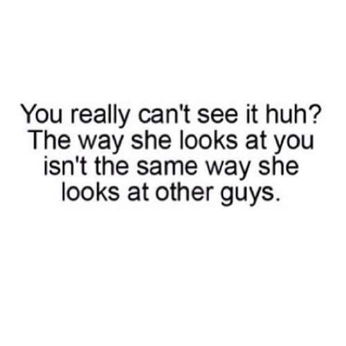 You really can't see it huh? The way she looks at you isn't the same way she looks at other guys.